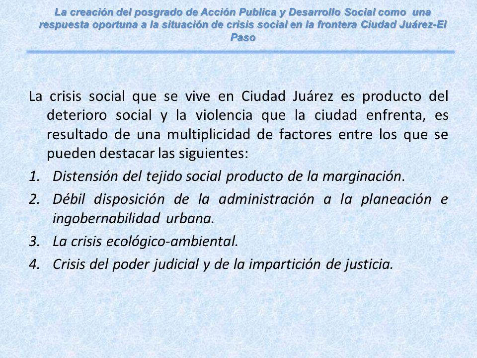 La crisis social que se vive en Ciudad Juárez es producto del deterioro social y la violencia que la ciudad enfrenta, es resultado de una multiplicidad de factores entre los que se pueden destacar las siguientes: 1.Distensión del tejido social producto de la marginación.