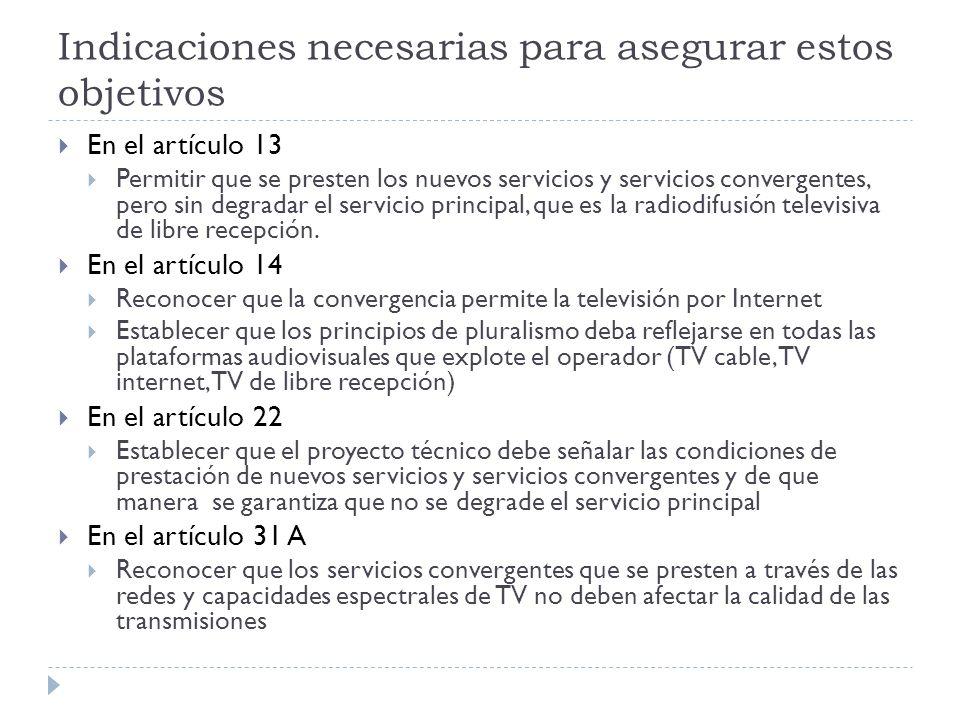 Indicaciones necesarias para asegurar estos objetivos En el artículo 13 Permitir que se presten los nuevos servicios y servicios convergentes, pero sin degradar el servicio principal, que es la radiodifusión televisiva de libre recepción.