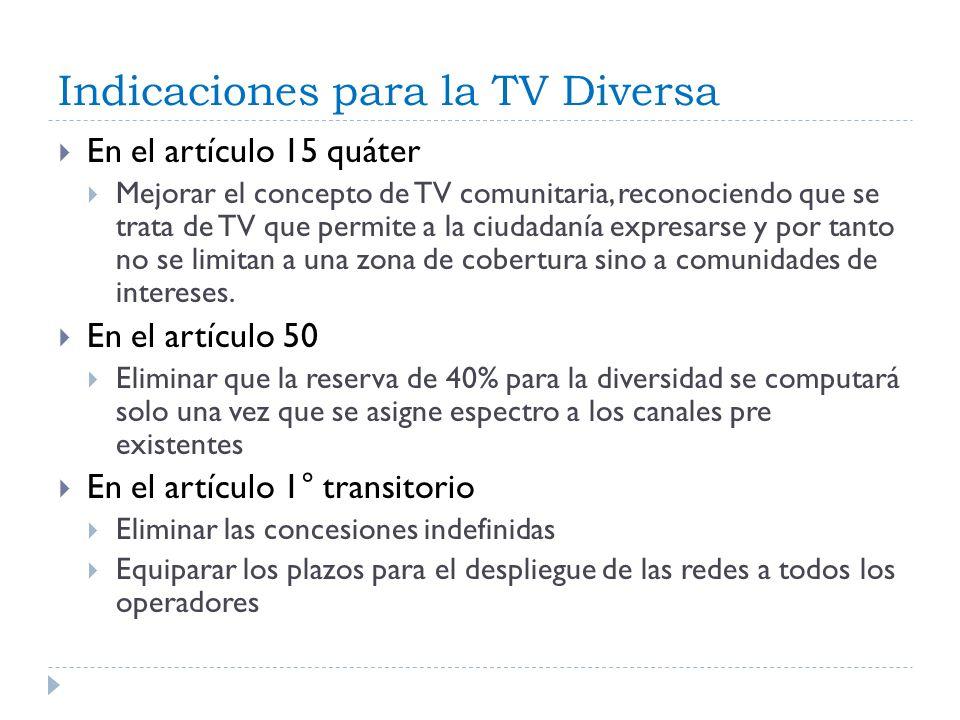Indicaciones para la TV Diversa En el artículo 15 quáter Mejorar el concepto de TV comunitaria, reconociendo que se trata de TV que permite a la ciudadanía expresarse y por tanto no se limitan a una zona de cobertura sino a comunidades de intereses.
