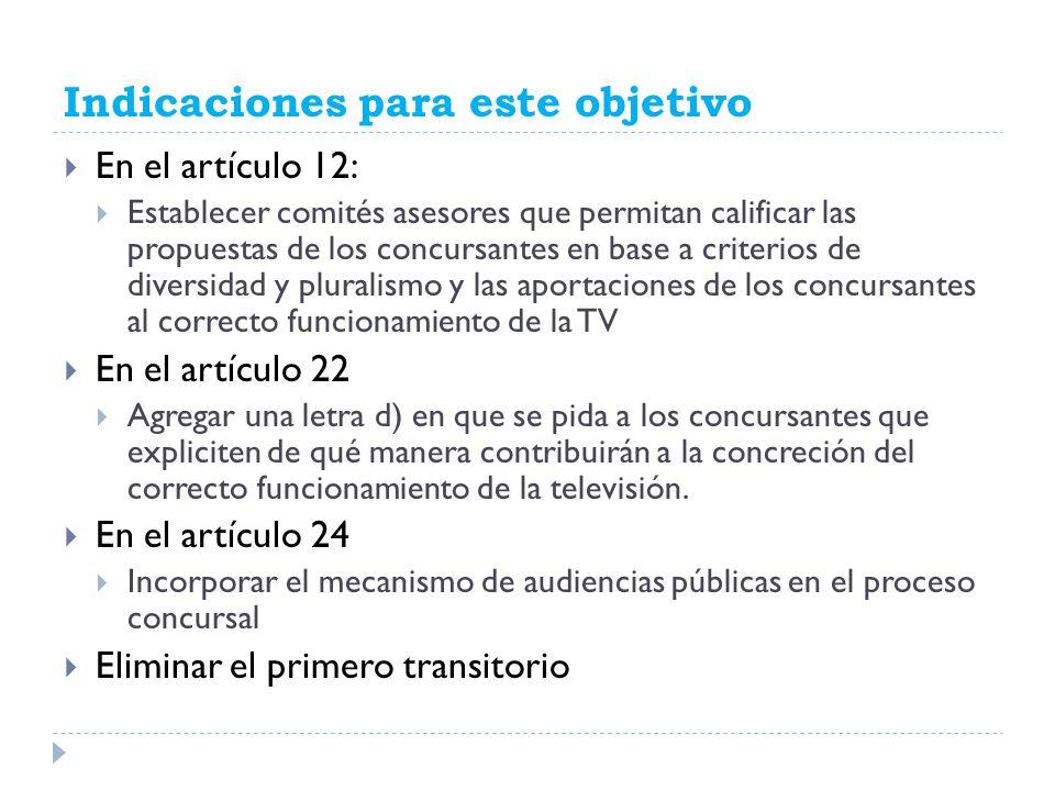 Indicaciones para este objetivo En el artículo 12: Establecer comités asesores que permitan calificar las propuestas de los concursantes en base a criterios de diversidad y pluralismo y las aportaciones de los concursantes al correcto funcionamiento de la TV En el artículo 22 Agregar una letra d) en que se pida a los concursantes que expliciten de qué manera contribuirán a la concreción del correcto funcionamiento de la televisión.