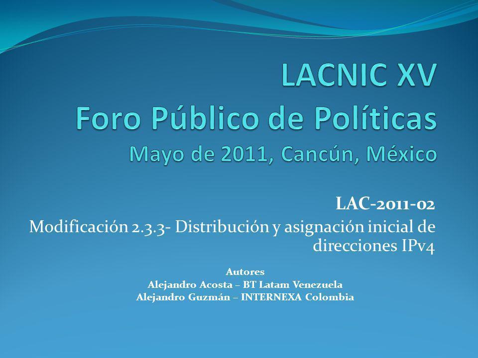 Autores Alejandro Acosta – BT Latam Venezuela Alejandro Guzmán – INTERNEXA Colombia LAC-2011-02 Modificación 2.3.3- Distribución y asignación inicial de direcciones IPv4