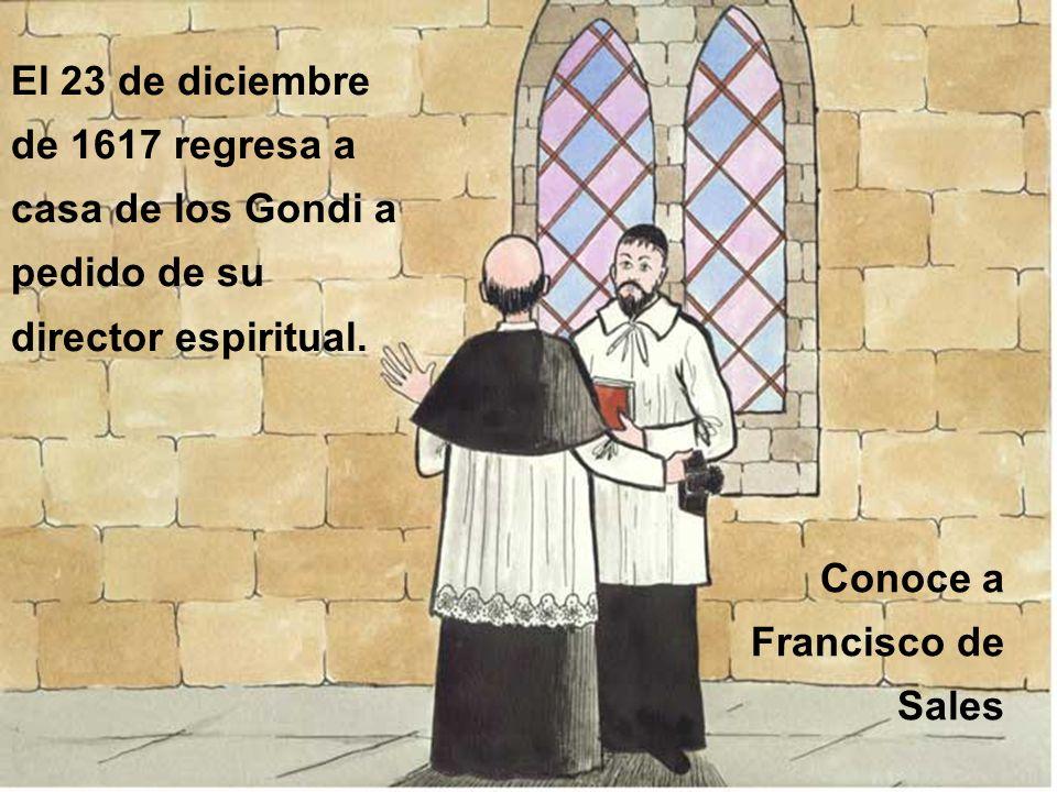 El 23 de diciembre de 1617 regresa a casa de los Gondi a pedido de su director espiritual. Conoce a Francisco de Sales