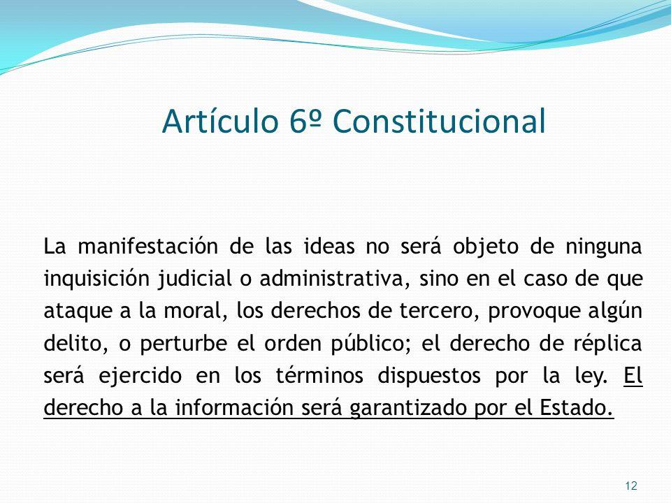 Artículo 6º Constitucional La manifestación de las ideas no será objeto de ninguna inquisición judicial o administrativa, sino en el caso de que ataqu