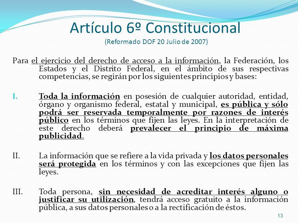 Artículo 6º Constitucional (Reformado DOF 20 Julio de 2007) Para el ejercicio del derecho de acceso a la información, la Federación, los Estados y el