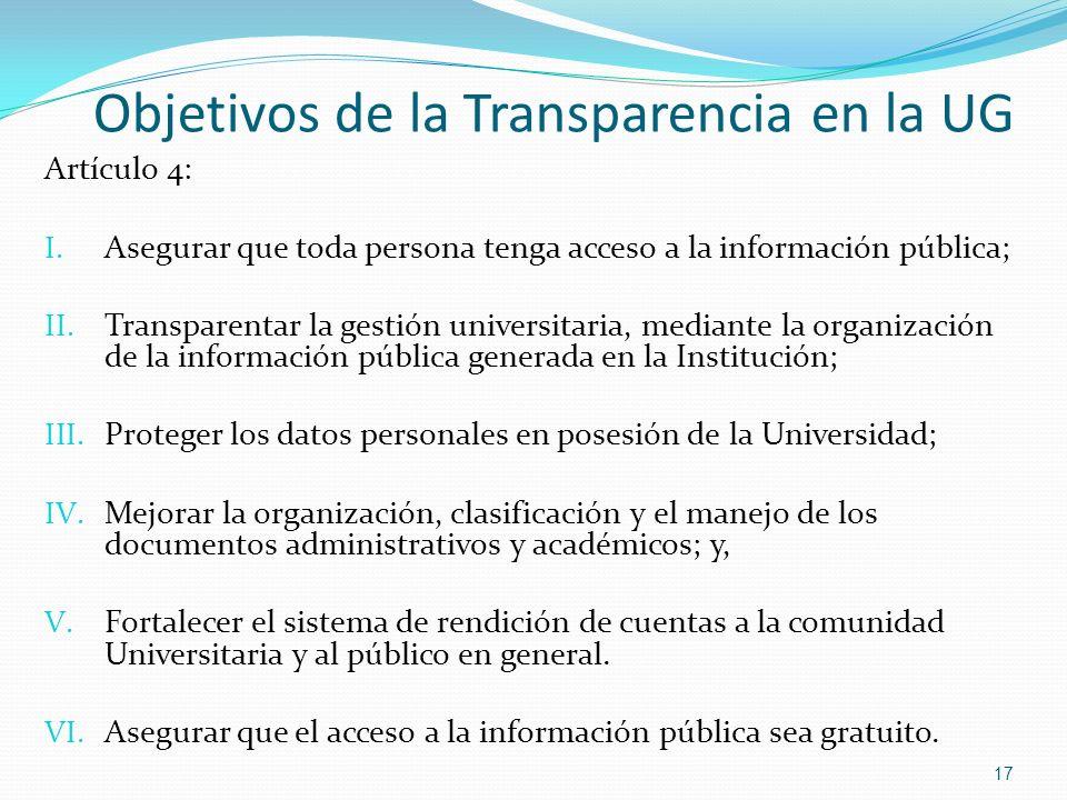 Objetivos de la Transparencia en la UG 17 Artículo 4: I. Asegurar que toda persona tenga acceso a la información pública; II. Transparentar la gestión