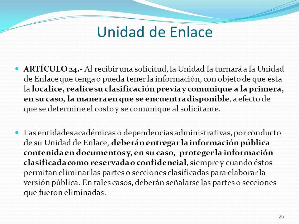 Unidad de Enlace ARTÍCULO 24.- Al recibir una solicitud, la Unidad la turnará a la Unidad de Enlace que tenga o pueda tener la información, con objeto