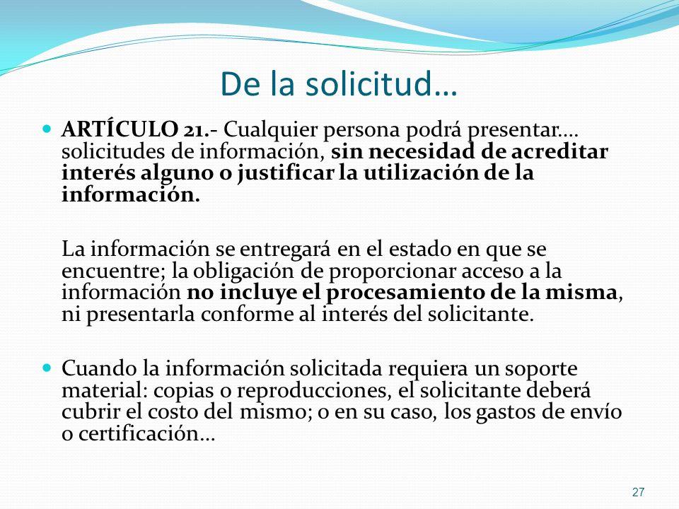 De la solicitud… ARTÍCULO 21.- Cualquier persona podrá presentar…. solicitudes de información, sin necesidad de acreditar interés alguno o justificar