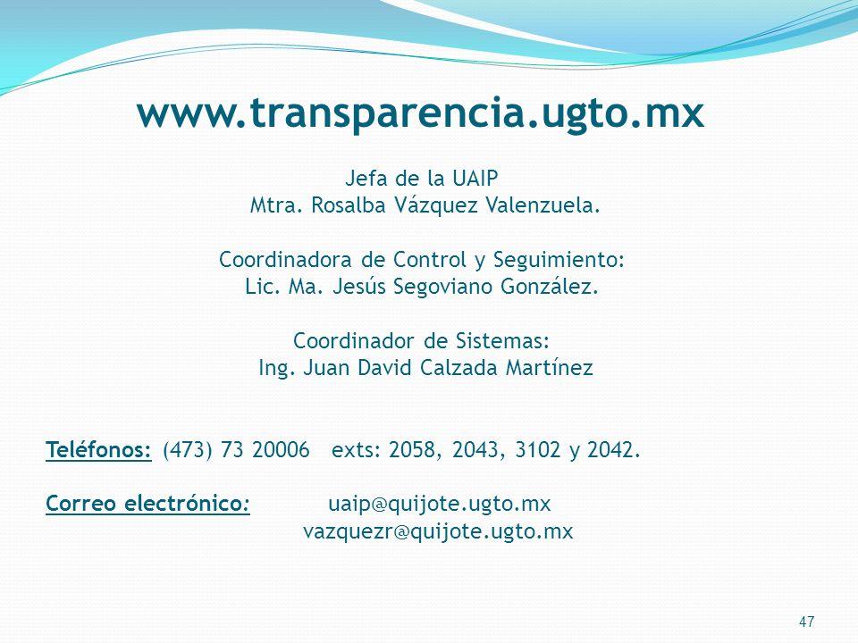 www.transparencia.ugto.mx 47 Jefa de la UAIP Mtra. Rosalba Vázquez Valenzuela. Coordinadora de Control y Seguimiento: Lic. Ma. Jesús Segoviano Gonzále