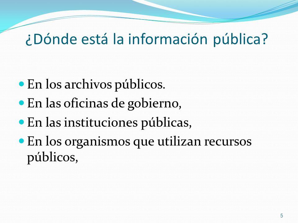 ¿Dónde está la información pública? En los archivos públicos. En las oficinas de gobierno, En las instituciones públicas, En los organismos que utiliz