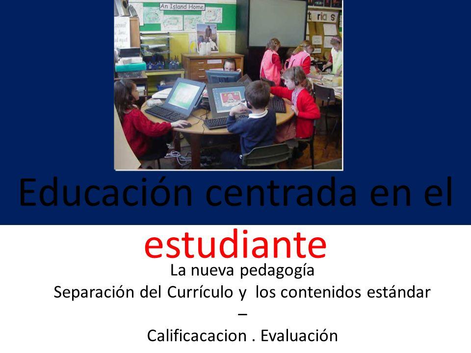 Educación centrada en el estudiante La nueva pedagogía Separación del Currículo y los contenidos estándar – Calificacacion. Evaluación