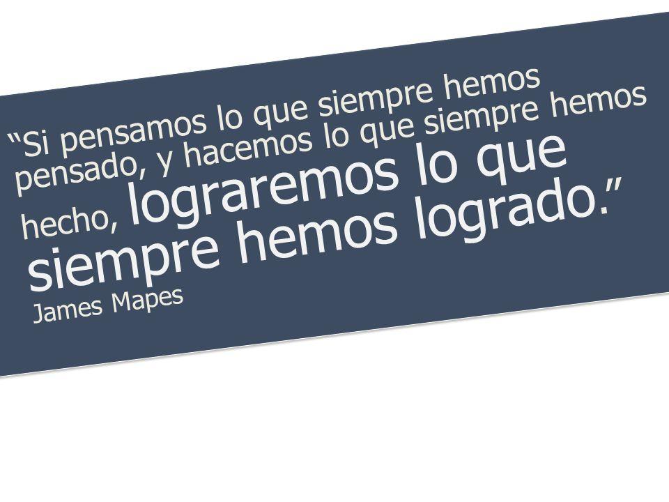 Si pensamos lo que siempre hemos pensado, y hacemos lo que siempre hemos hecho, lograremos lo que siempre hemos logrado. James Mapes