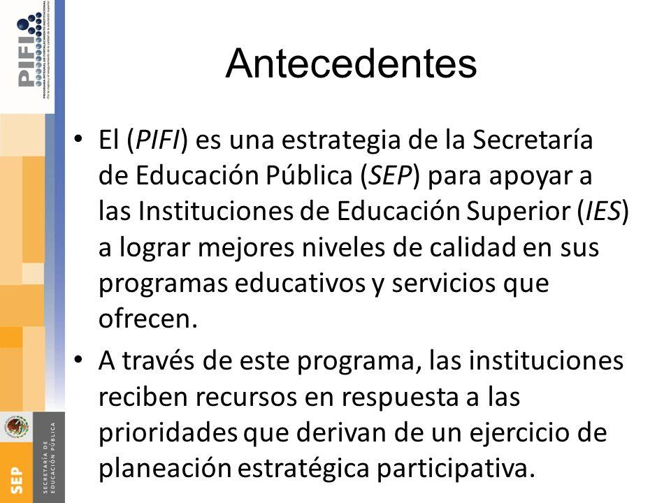 Antecedentes El (PIFI) es una estrategia de la Secretaría de Educación Pública (SEP) para apoyar a las Instituciones de Educación Superior (IES) a log