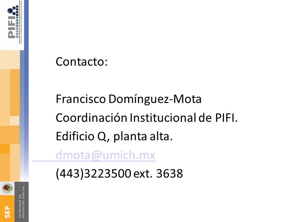 Contacto: Francisco Domínguez-Mota Coordinación Institucional de PIFI. Edificio Q, planta alta. dmota@umich.mx (443)3223500 ext. 3638