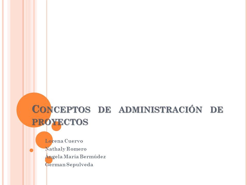 C ONCEPTOS DE ADMINISTRACIÓN DE PROYECTOS Lorena Cuervo Nathaly Romero Ángela María Bermúdez German Sepulveda