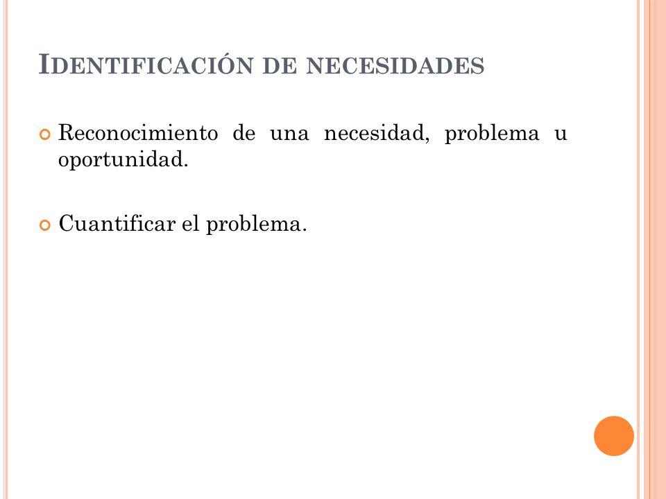 I DENTIFICACIÓN DE NECESIDADES Reconocimiento de una necesidad, problema u oportunidad. Cuantificar el problema.