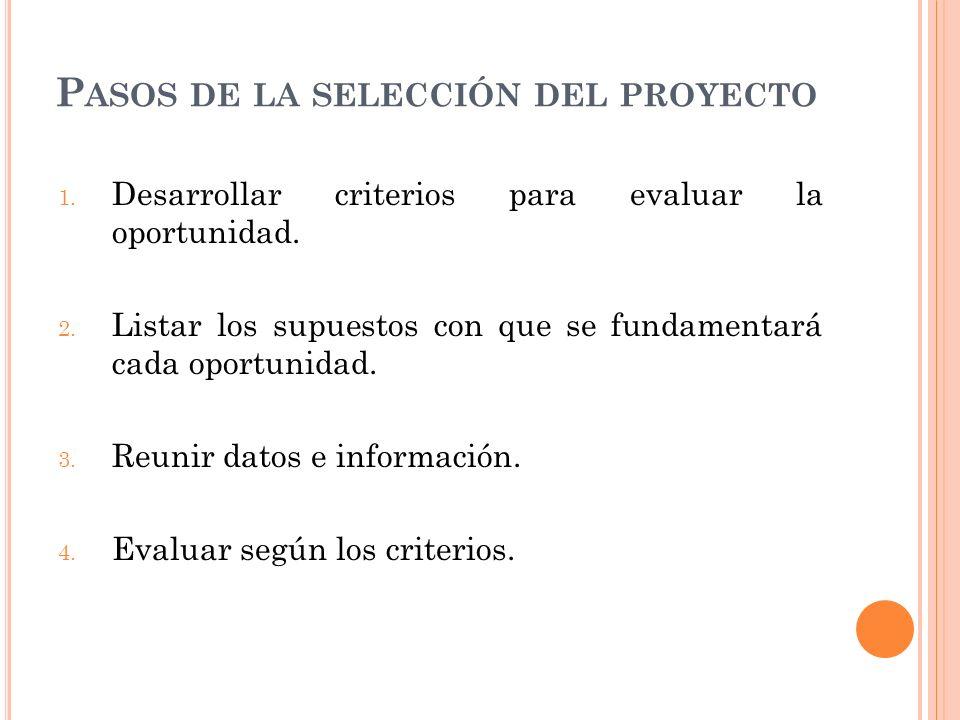 P ASOS DE LA SELECCIÓN DEL PROYECTO 1. Desarrollar criterios para evaluar la oportunidad. 2. Listar los supuestos con que se fundamentará cada oportun