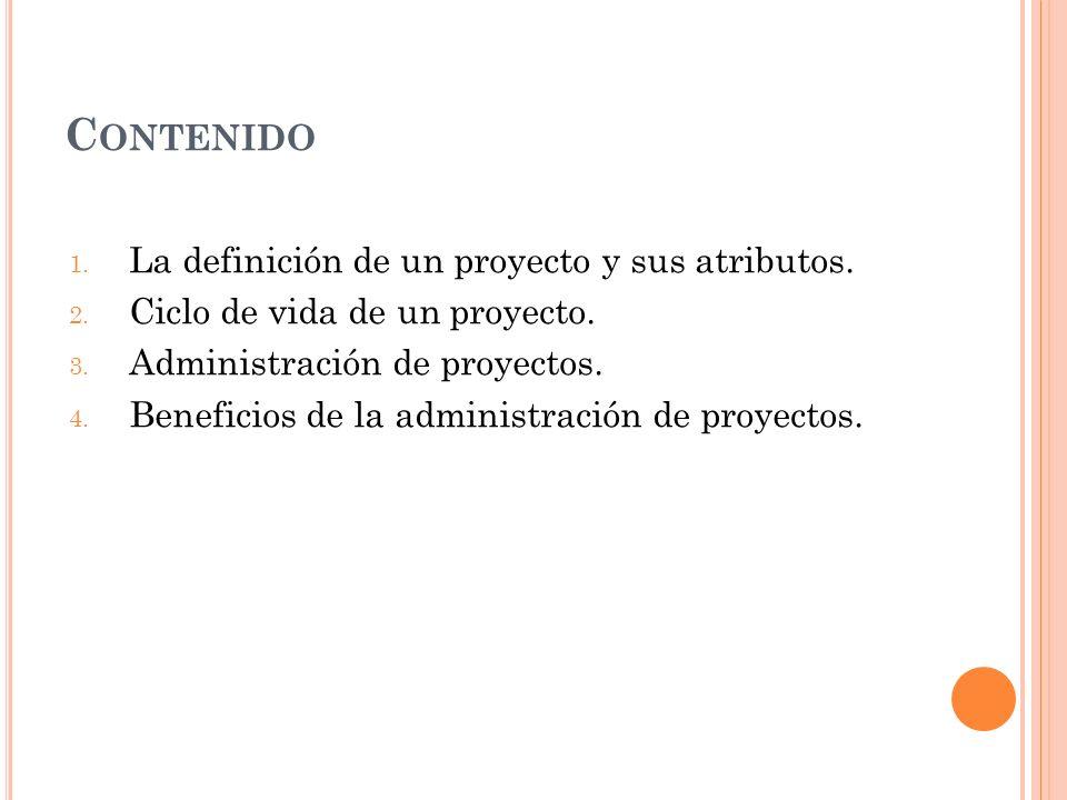 C ONTENIDO 1. La definición de un proyecto y sus atributos. 2. Ciclo de vida de un proyecto. 3. Administración de proyectos. 4. Beneficios de la admin