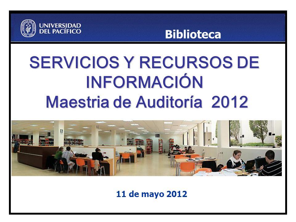 SERVICIOS Y RECURSOS DE INFORMACIÓN Maestria de Auditoría 2012 11 de mayo 2012 Biblioteca