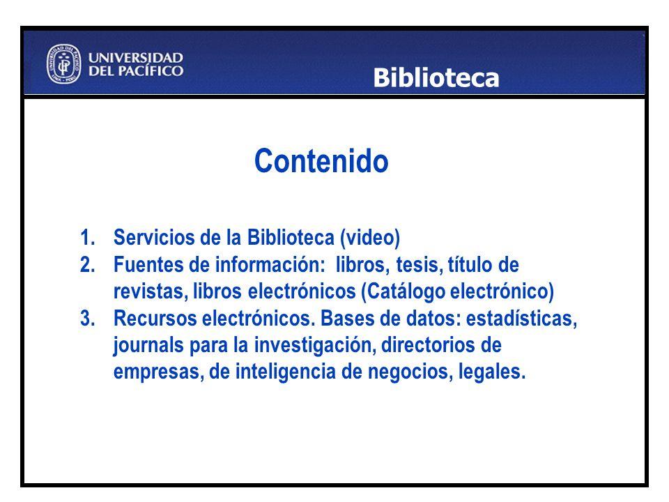 Contenido. 1.Servicios de la Biblioteca (video) 2.Fuentes de información: libros, tesis, título de revistas, libros electrónicos (Catálogo electrónico