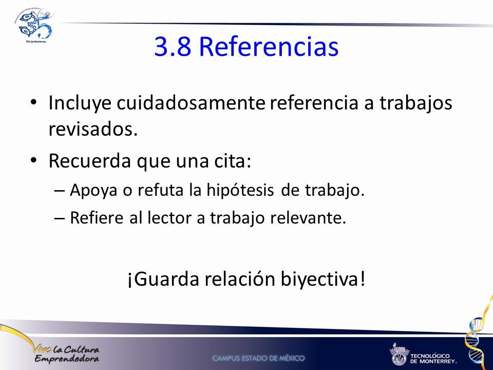 3.8 Referencias Incluye cuidadosamente referencia a trabajos revisados. Recuerda que una cita: – Apoya o refuta la hipótesis de trabajo. – Refiere al