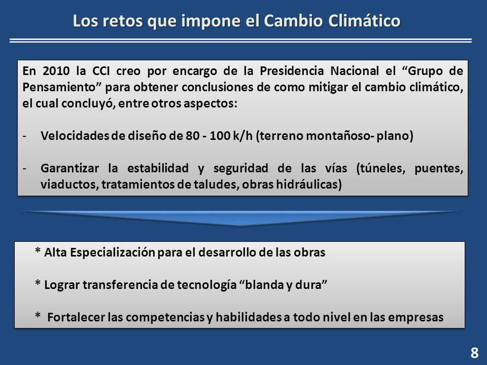 8 Los retos que impone el Cambio Climático En 2010 la CCI creo por encargo de la Presidencia Nacional el Grupo de Pensamiento para obtener conclusiones de como mitigar el cambio climático, el cual concluyó, entre otros aspectos: -Velocidades de diseño de 80 - 100 k/h (terreno montañoso- plano) -Garantizar la estabilidad y seguridad de las vías (túneles, puentes, viaductos, tratamientos de taludes, obras hidráulicas) En 2010 la CCI creo por encargo de la Presidencia Nacional el Grupo de Pensamiento para obtener conclusiones de como mitigar el cambio climático, el cual concluyó, entre otros aspectos: -Velocidades de diseño de 80 - 100 k/h (terreno montañoso- plano) -Garantizar la estabilidad y seguridad de las vías (túneles, puentes, viaductos, tratamientos de taludes, obras hidráulicas) * Alta Especialización para el desarrollo de las obras * Lograr transferencia de tecnología blanda y dura * Fortalecer las competencias y habilidades a todo nivel en las empresas * Alta Especialización para el desarrollo de las obras * Lograr transferencia de tecnología blanda y dura * Fortalecer las competencias y habilidades a todo nivel en las empresas