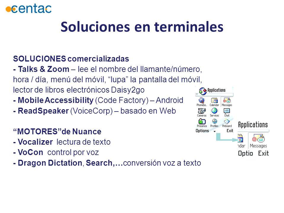 SOLUCIONES comercializadas - Talks & Zoom – lee el nombre del llamante/número, hora / día, menú del móvil, lupa la pantalla del móvil, lector de libros electrónicos Daisy2go - Mobile Accessibility (Code Factory) – Android - ReadSpeaker (VoiceCorp) – basado en Web MOTORESde Nuance - Vocalizer lectura de texto - VoCon control por voz - Dragon Dictation, Search,…conversión voz a texto Soluciones en terminales