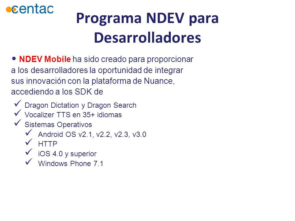 NDEV Mobile ha sido creado para proporcionar a los desarrolladores la oportunidad de integrar sus innovación con la plataforma de Nuance, accediendo a los SDK de Dragon Dictation y Dragon Search Vocalizer TTS en 35+ idiomas Sistemas Operativos Android OS v2.1, v2.2, v2.3, v3.0 HTTP iOS 4.0 y superior Windows Phone 7.1 Programa NDEV para Desarrolladores