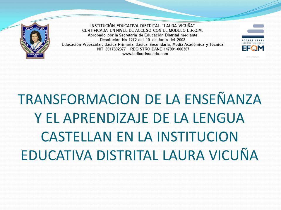 TRANSFORMACION DE LA ENSEÑANZA Y EL APRENDIZAJE DE LA LENGUA CASTELLAN EN LA INSTITUCION EDUCATIVA DISTRITAL LAURA VICUÑA INSTITUCIÒN EDUCATIVA DISTRITAL LAURA VICUÑA CERTIFICADA EN NIVEL DE ACCESO CON EL MODELO E.F.Q.M.