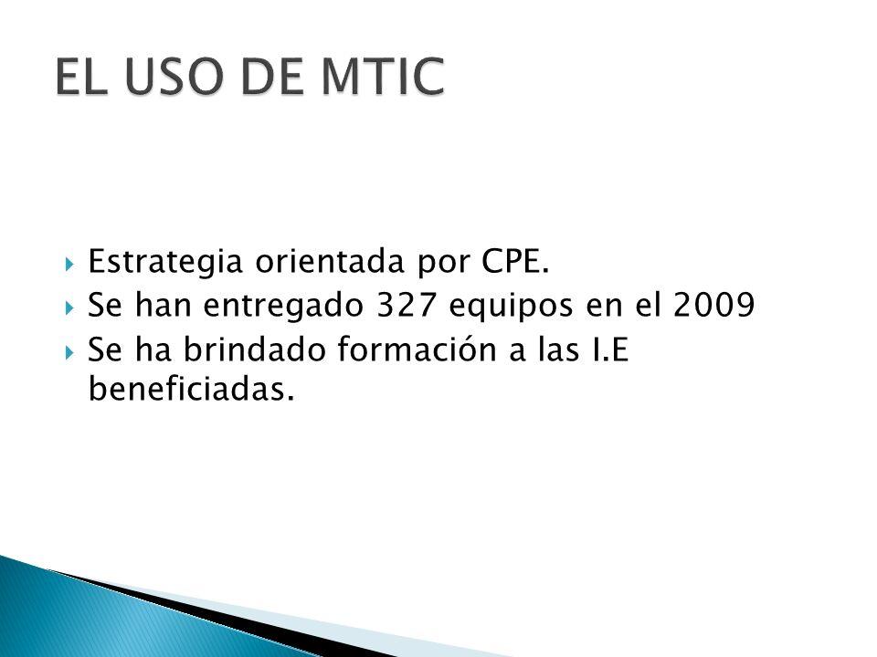 Estrategia orientada por CPE. Se han entregado 327 equipos en el 2009 Se ha brindado formación a las I.E beneficiadas.