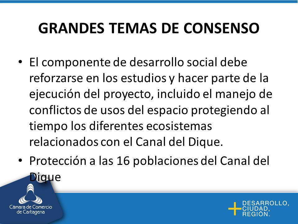 GRANDES TEMAS DE CONSENSO El componente de desarrollo social debe reforzarse en los estudios y hacer parte de la ejecución del proyecto, incluido el manejo de conflictos de usos del espacio protegiendo al tiempo los diferentes ecosistemas relacionados con el Canal del Dique.