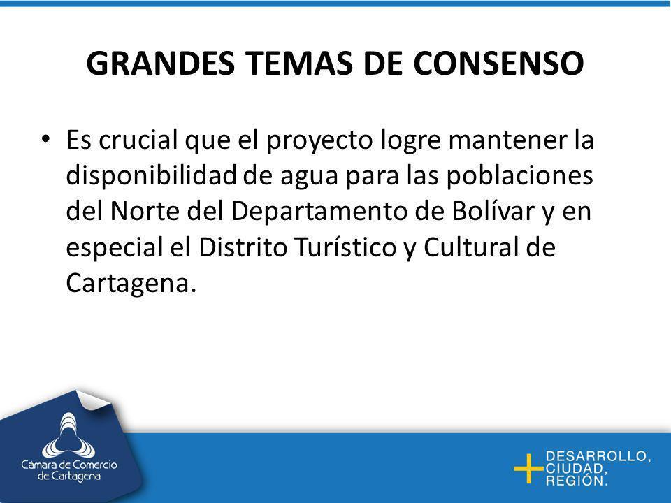 GRANDES TEMAS DE CONSENSO Es crucial que el proyecto logre mantener la disponibilidad de agua para las poblaciones del Norte del Departamento de Bolívar y en especial el Distrito Turístico y Cultural de Cartagena.