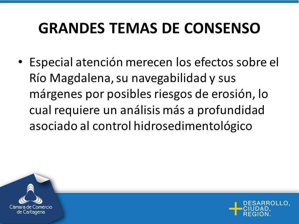 GRANDES TEMAS DE CONSENSO Especial atención merecen los efectos sobre el Río Magdalena, su navegabilidad y sus márgenes por posibles riesgos de erosión, lo cual requiere un análisis más a profundidad asociado al control hidrosedimentológico