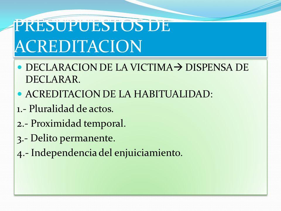 PRESUPUESTOS DE ACREDITACION DECLARACION DE LA VICTIMA DISPENSA DE DECLARAR. ACREDITACION DE LA HABITUALIDAD: 1.- Pluralidad de actos. 2.- Proximidad