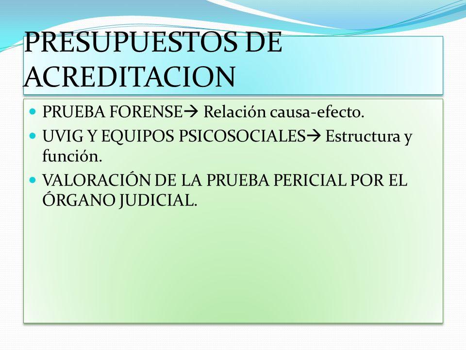 PRESUPUESTOS DE ACREDITACION PRUEBA FORENSE Relación causa-efecto. UVIG Y EQUIPOS PSICOSOCIALES Estructura y función. VALORACIÓN DE LA PRUEBA PERICIAL