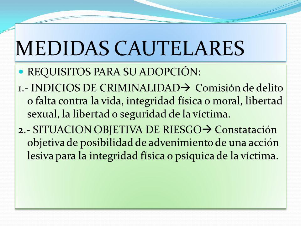 MEDIDAS CAUTELARES REQUISITOS PARA SU ADOPCIÓN: 1.- INDICIOS DE CRIMINALIDAD Comisión de delito o falta contra la vida, integridad física o moral, lib