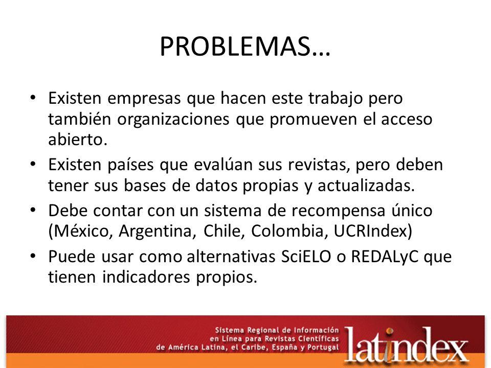 PROBLEMAS… Existen empresas que hacen este trabajo pero también organizaciones que promueven el acceso abierto. Existen países que evalúan sus revista