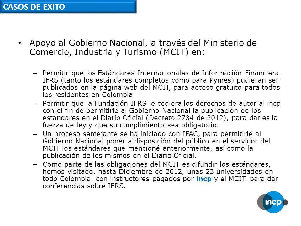 CASOS DE EXITO Apoyo al Gobierno Nacional, a través del Ministerio de Comercio, Industria y Turismo (MCIT) en: – Permitir que los Estándares Internacionales de Información Financiera- IFRS (tanto los estándares completos como para Pymes) pudieran ser publicados en la página web del MCIT, para acceso gratuito para todos los residentes en Colombia – Permitir que la Fundación IFRS le cediera los derechos de autor al incp con el fin de permitirle al Gobierno Nacional la publicación de los estándares en el Diario Oficial (Decreto 2784 de 2012), para darles la fuerza de ley y que su cumplimiento sea obligatorio.