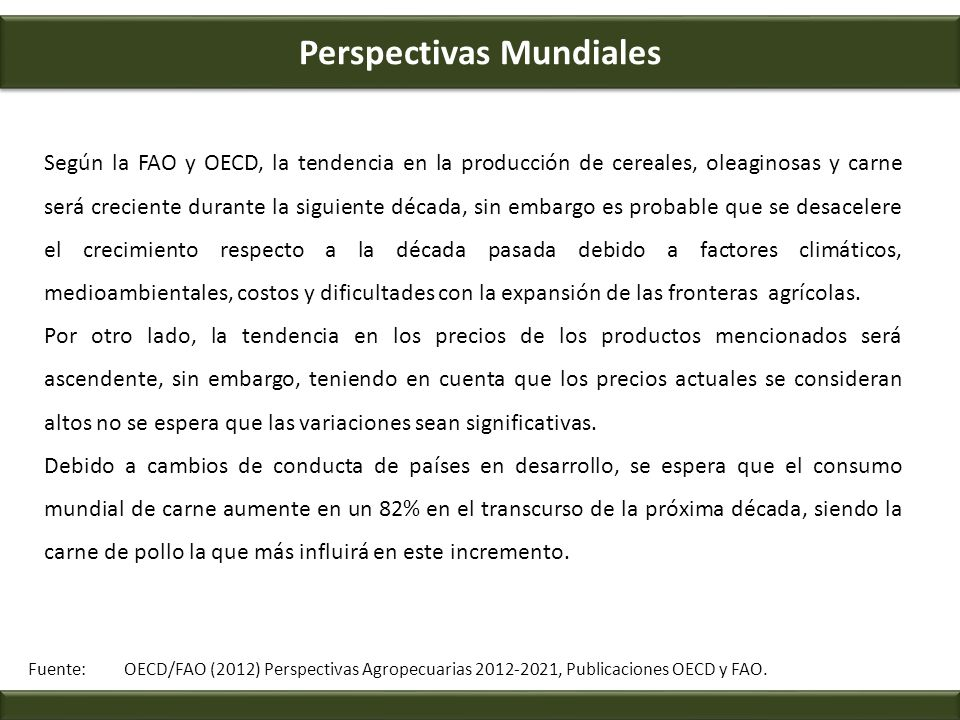 Perspectivas Mundiales Fuente: OECD/FAO (2012) Perspectivas Agropecuarias 2012-2021, Publicaciones OECD y FAO. Según la FAO y OECD, la tendencia en la