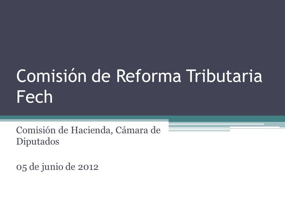 Comisión de Reforma Tributaria Fech Comisión de Hacienda, Cámara de Diputados 05 de junio de 2012