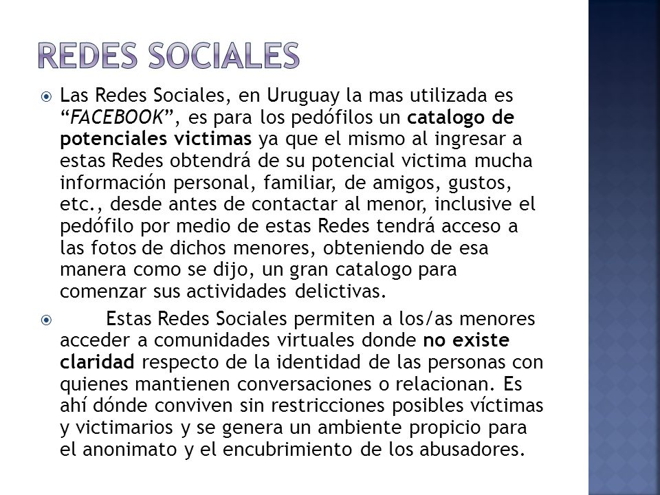 Las Redes Sociales, en Uruguay la mas utilizada esFACEBOOK, es para los pedófilos un catalogo de potenciales victimas ya que el mismo al ingresar a estas Redes obtendrá de su potencial victima mucha información personal, familiar, de amigos, gustos, etc., desde antes de contactar al menor, inclusive el pedófilo por medio de estas Redes tendrá acceso a las fotos de dichos menores, obteniendo de esa manera como se dijo, un gran catalogo para comenzar sus actividades delictivas.