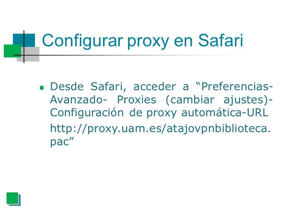 Configurar proxy en Safari Desde Safari, acceder a Preferencias- Avanzado- Proxies (cambiar ajustes)- Configuración de proxy automática-URL http://proxy.uam.es/atajovpnbiblioteca.