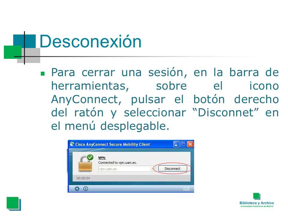 Desconexión Para cerrar una sesión, en la barra de herramientas, sobre el icono AnyConnect, pulsar el botón derecho del ratón y seleccionar Disconnet en el menú desplegable.