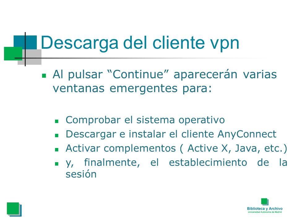 Descarga del cliente vpn Al pulsar Continue aparecerán varias ventanas emergentes para: Comprobar el sistema operativo Descargar e instalar el cliente AnyConnect Activar complementos ( Active X, Java, etc.) y, finalmente, el establecimiento de la sesión