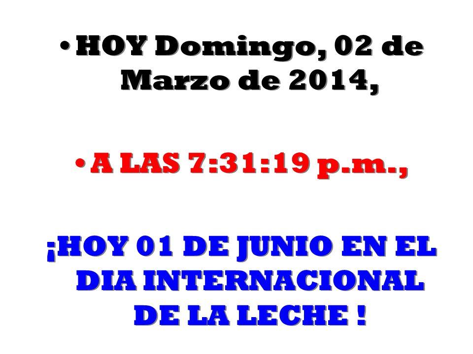 HOY Domingo, 02 de Marzo de 2014Domingo, 02 de Marzo de 2014, A LAS 7:32:55 p.m., ¡HOY 01 DE JUNIO EN EL DIA INTERNACIONAL DE LA LECHE .