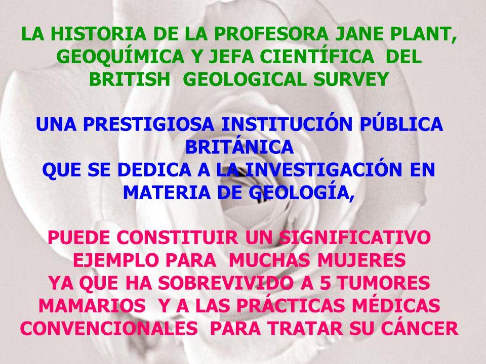 LA HISTORIA DE LA PROFESORA JANE PLANT, GEOQUÍMICA Y JEFA CIENTÍFICA DEL BRITISH GEOLOGICAL SURVEY UNA PRESTIGIOSA INSTITUCIÓN PÚBLICA BRITÁNICA QUE SE DEDICA A LA INVESTIGACIÓN EN MATERIA DE GEOLOGÍA, PUEDE CONSTITUIR UN SIGNIFICATIVO EJEMPLO PARA MUCHAS MUJERES YA QUE HA SOBREVIVIDO A 5 TUMORES MAMARIOS Y A LAS PRÁCTICAS MÉDICAS CONVENCIONALES PARA TRATAR SU CÁNCER
