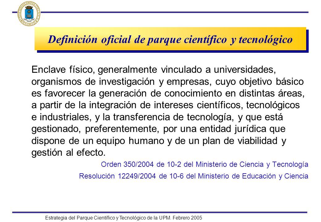Estrategia del Parque Científico y Tecnológico de la UPM. Febrero 2005 Definición oficial de parque científico y tecnológico Enclave físico, generalme