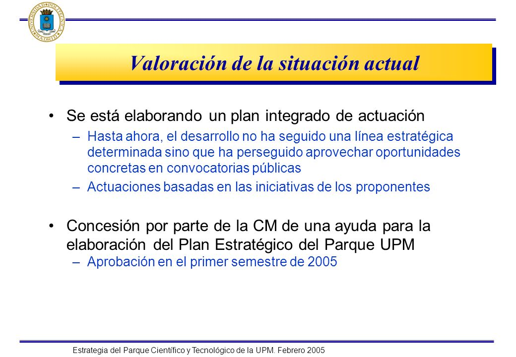 Estrategia del Parque Científico y Tecnológico de la UPM. Febrero 2005 Valoración de la situación actual Se está elaborando un plan integrado de actua