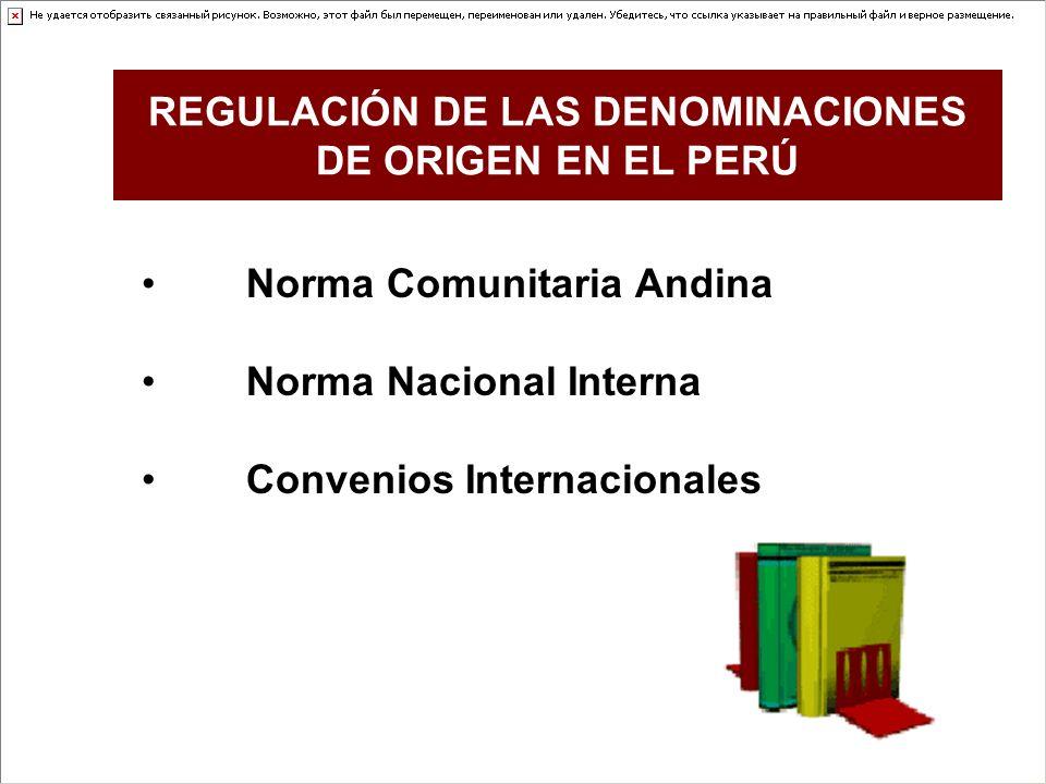 Norma Comunitaria Andina Norma Nacional Interna Convenios Internacionales REGULACIÓN DE LAS DENOMINACIONES DE ORIGEN EN EL PERÚ