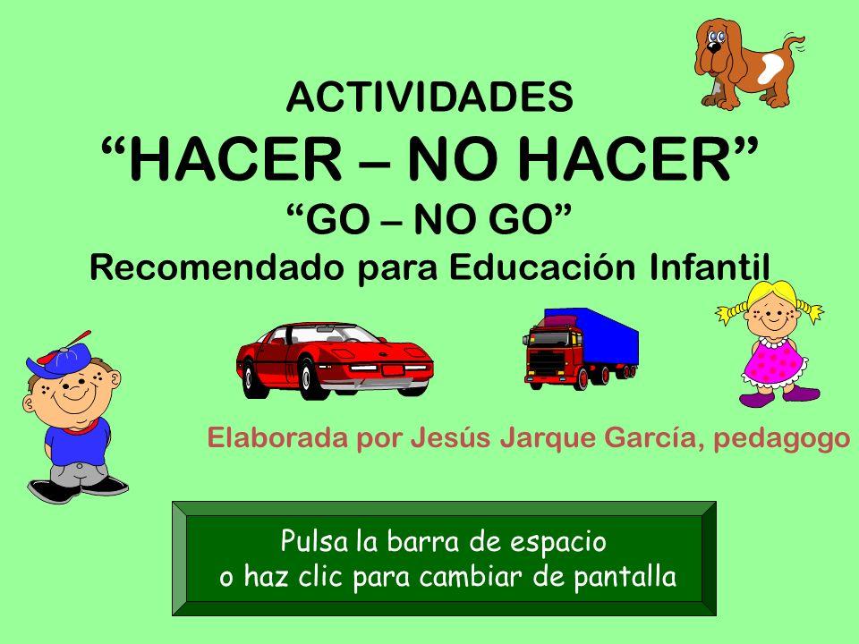 ACTIVIDADES HACER – NO HACER GO – NO GO Recomendado para Educación Infantil Elaborada por Jesús Jarque García, pedagogo Pulsa la barra de espacio o haz clic para cambiar de pantalla