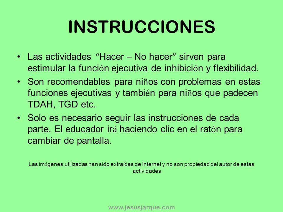 www.jesusjarque.com INSTRUCCIONES Las actividades Hacer – No hacer sirven para estimular la funci ó n ejecutiva de inhibici ó n y flexibilidad.